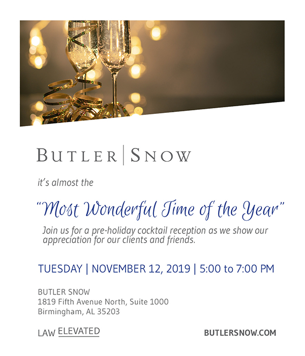 "It's almost the ""Most Wonderful Time of the Year."" Join us for a pre-holiday cocktail reception as we show our appreciation for clients and friends. Tuesday, November 12, 2019 from 5:00 to 7:00pm at Butler Snow, 1819 Fifth Avenue North, Suite 1000, Birmingham, AL 35203."